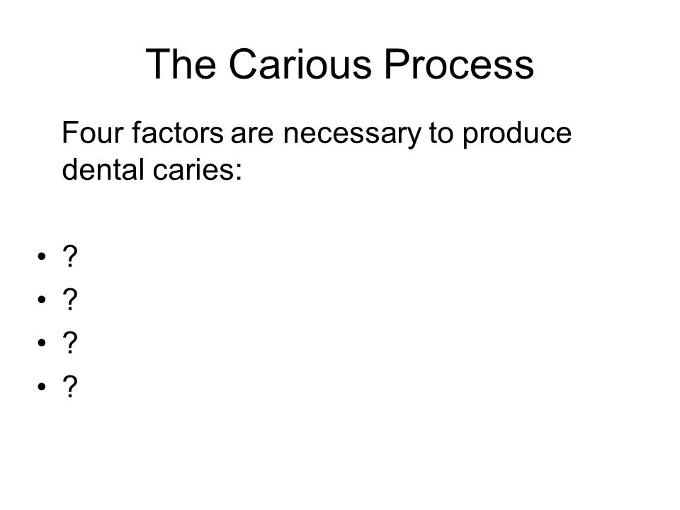The Carious Process Four factors are necessary to produce dental caries: