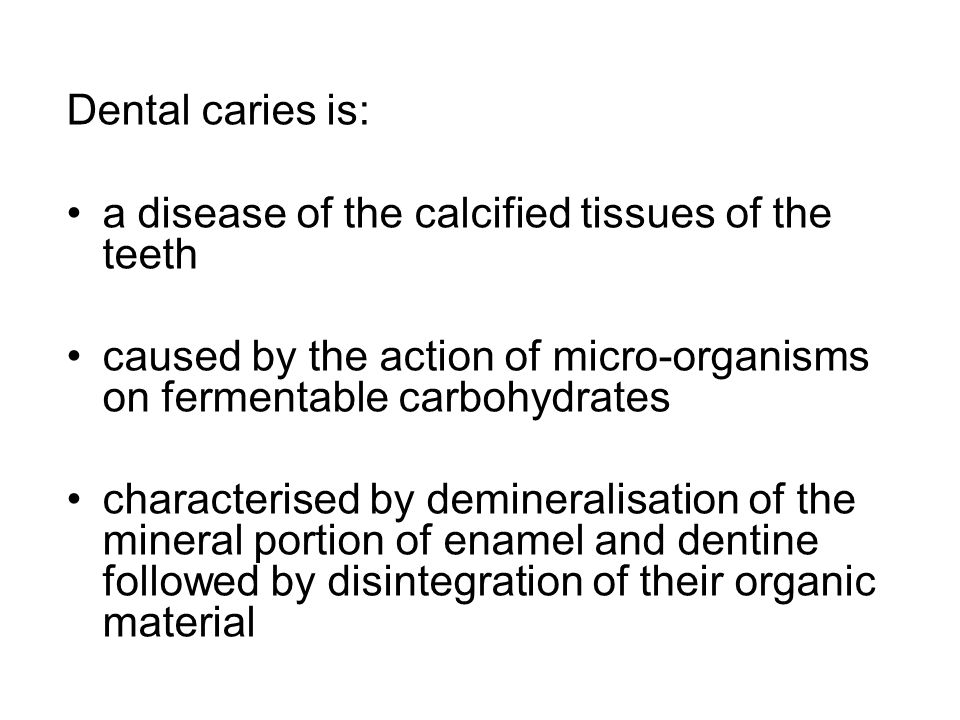 Dental caries is: a disease of the calcified tissues of the teeth. caused by the action of micro-organisms on fermentable carbohydrates.