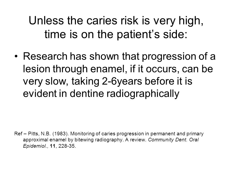 Unless the caries risk is very high, time is on the patient's side: