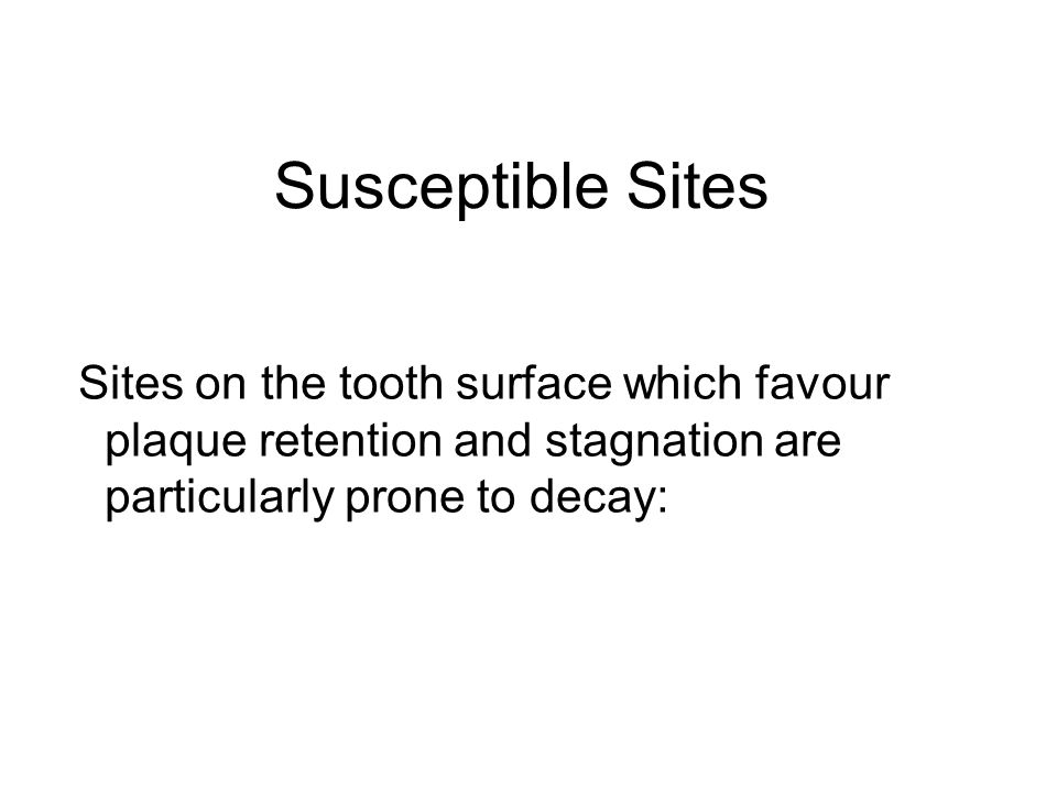 Susceptible Sites Sites on the tooth surface which favour plaque retention and stagnation are particularly prone to decay: