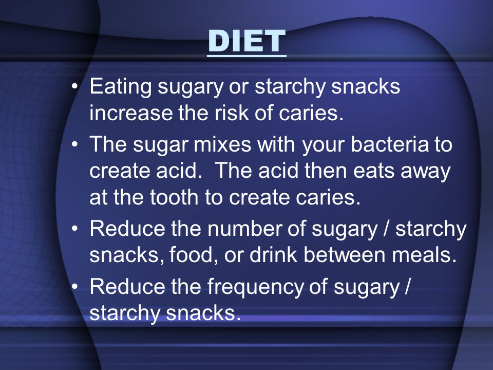 DIET Eating sugary or starchy snacks increase the risk of caries.