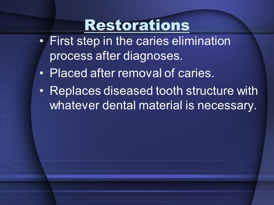 Restorations First step in the caries elimination process after diagnoses. Placed after removal of caries.