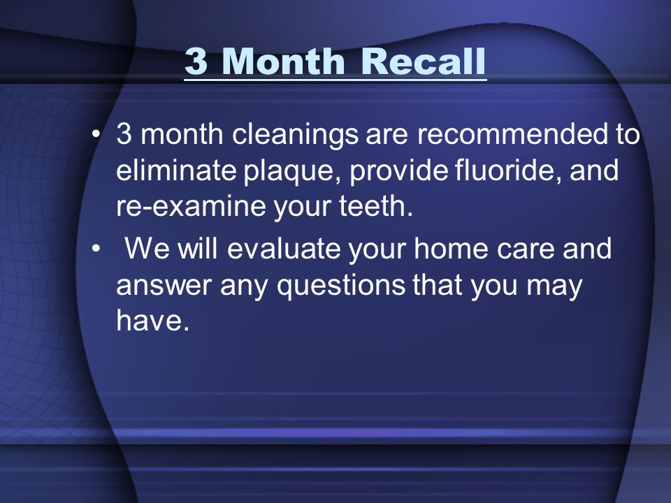3 Month Recall 3 month cleanings are recommended to eliminate plaque, provide fluoride, and re-examine your teeth.