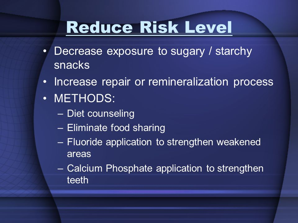 Reduce Risk Level Decrease exposure to sugary / starchy snacks