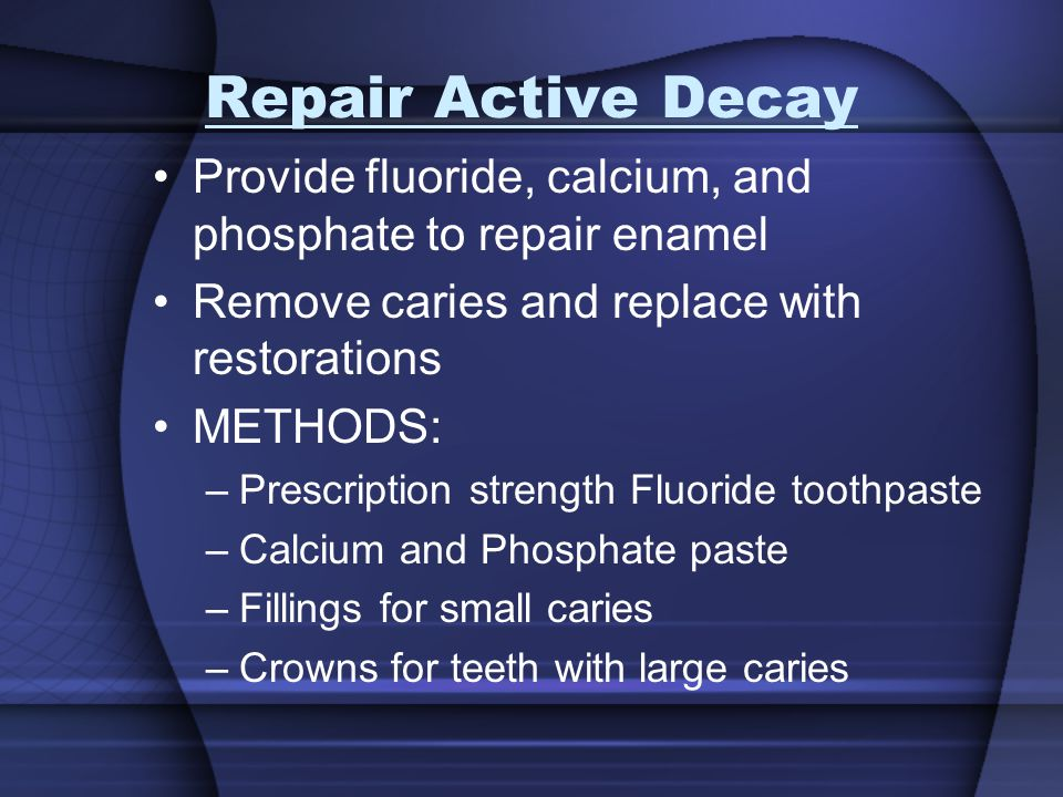Repair Active Decay Provide fluoride, calcium, and phosphate to repair enamel. Remove caries and replace with restorations.