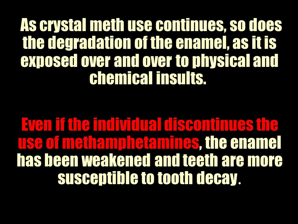 As crystal meth use continues, so does the degradation of the enamel, as it is exposed over and over to physical and chemical insults.