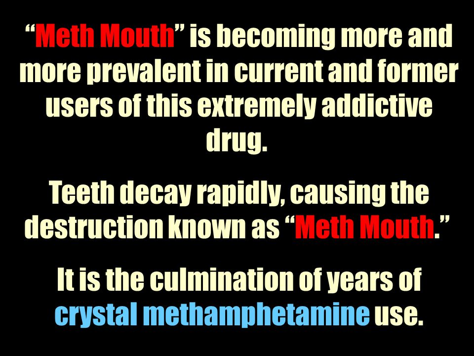 Teeth decay rapidly, causing the destruction known as Meth Mouth.