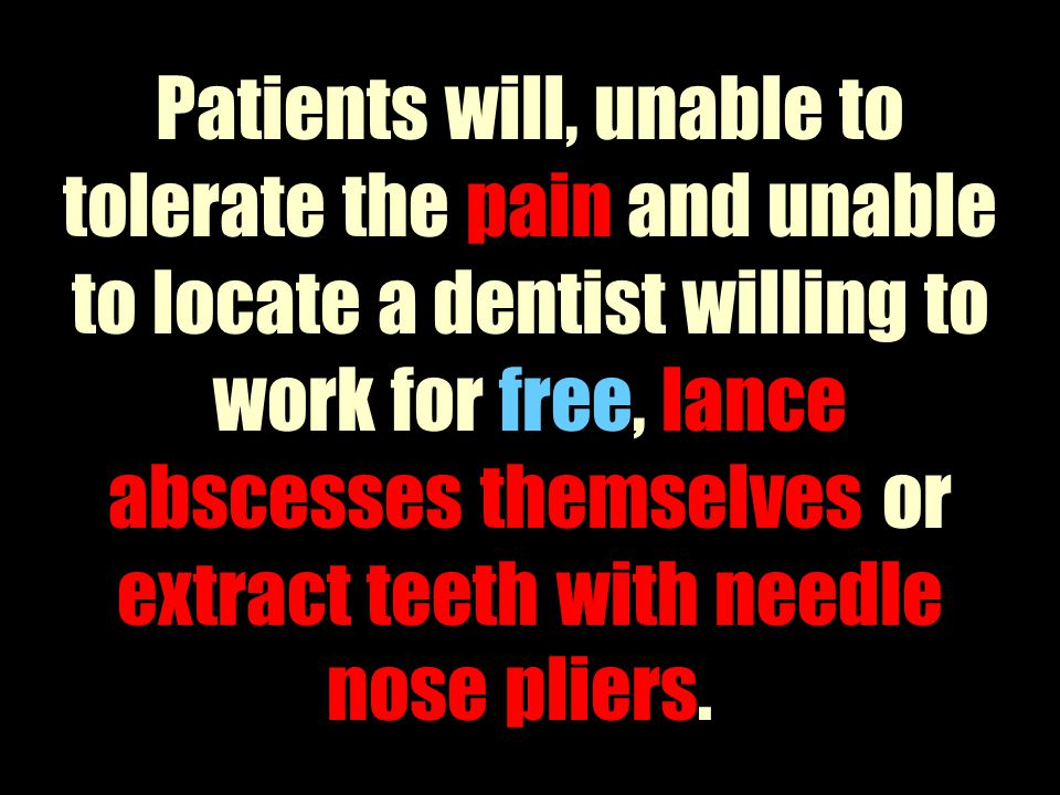 Patients will, unable to tolerate the pain and unable to locate a dentist willing to work for free, lance abscesses themselves or extract teeth with needle nose pliers.