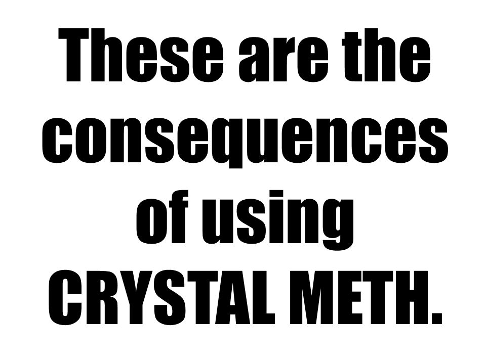 These are the consequences of using CRYSTAL METH.