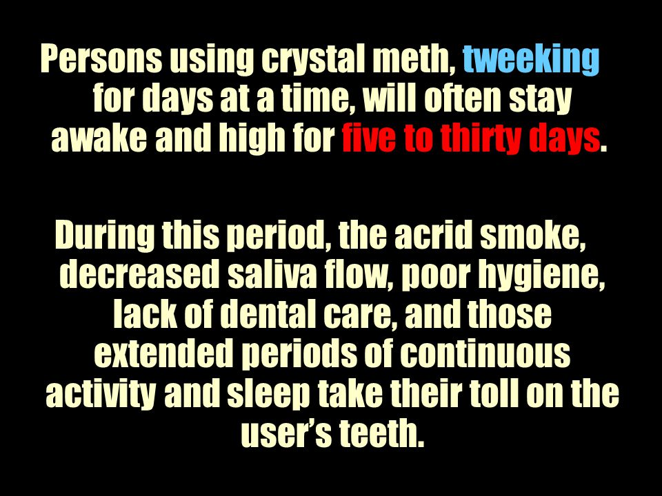 Persons using crystal meth, tweeking for days at a time, will often stay awake and high for five to thirty days.