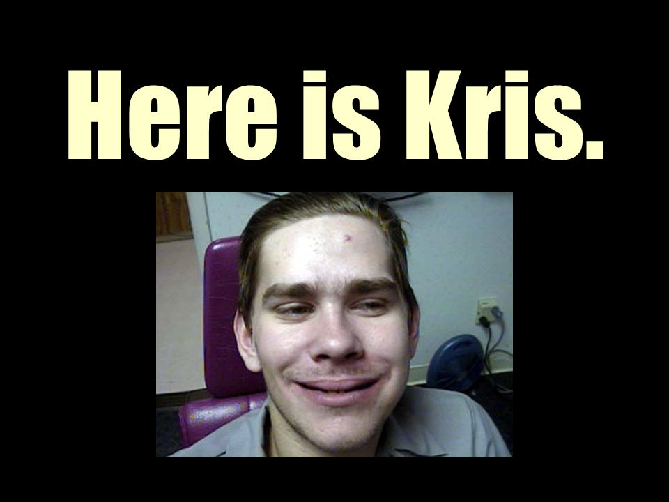 Here is Kris.