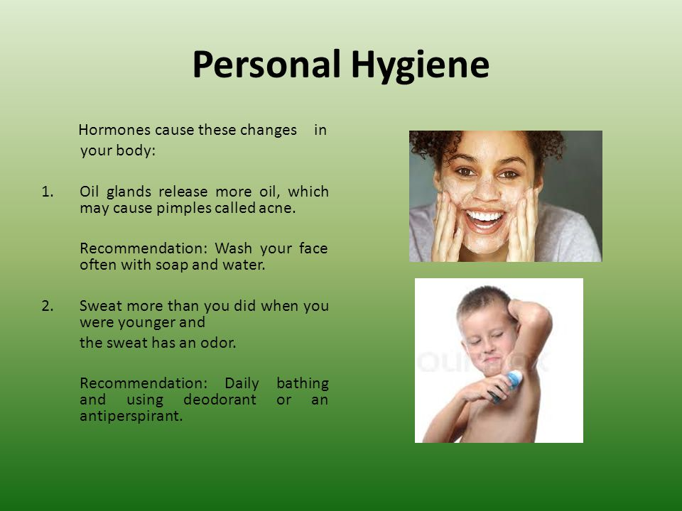 Personal Hygiene Hormones cause these changes in your body: