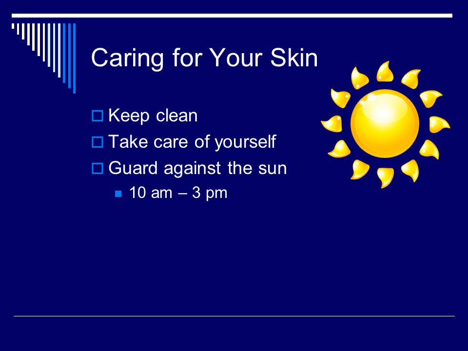 Caring for Your Skin Keep clean Take care of yourself