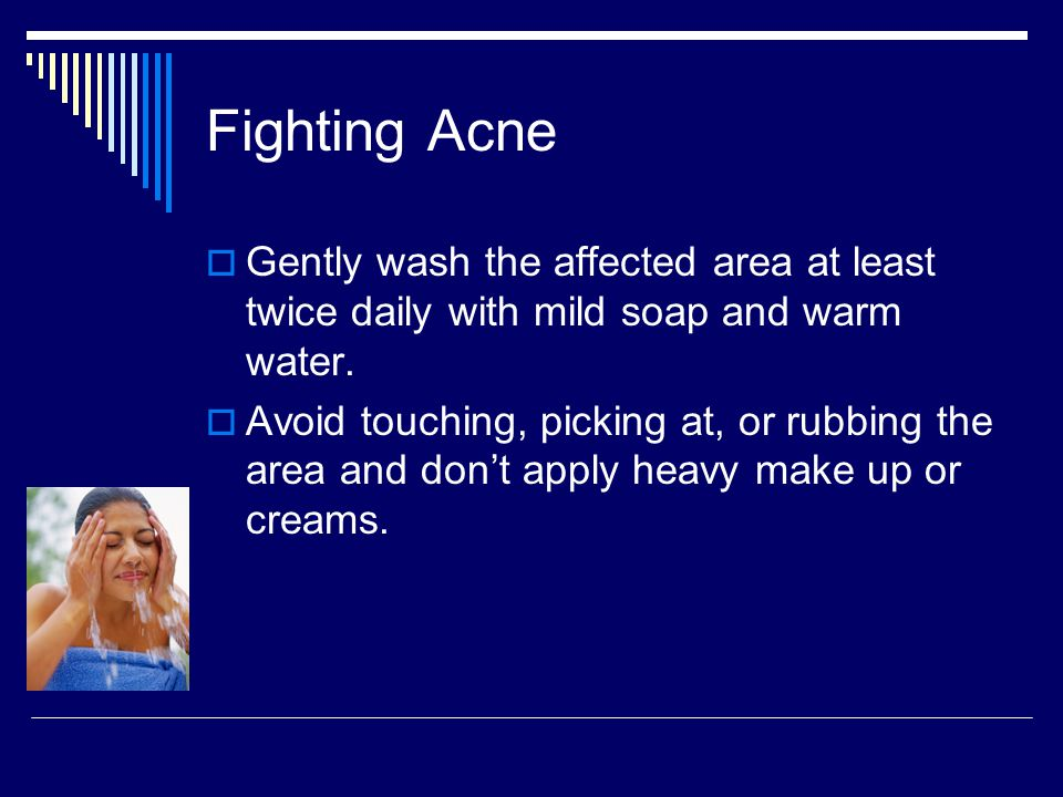 Fighting Acne Gently wash the affected area at least twice daily with mild soap and warm water.