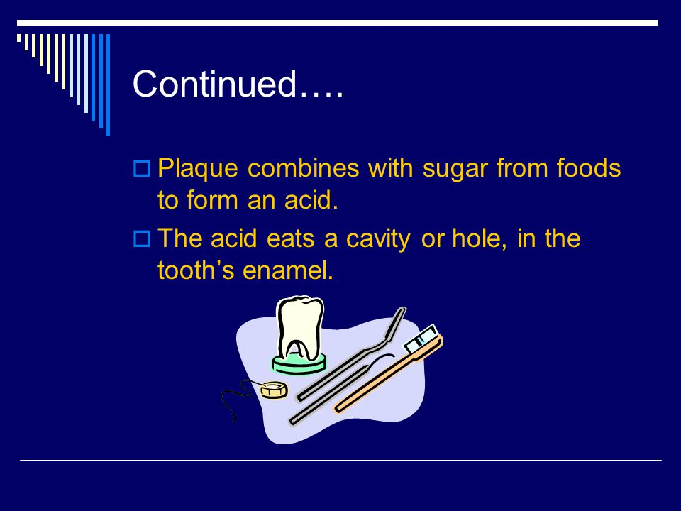 Continued…. Plaque combines with sugar from foods to form an acid.