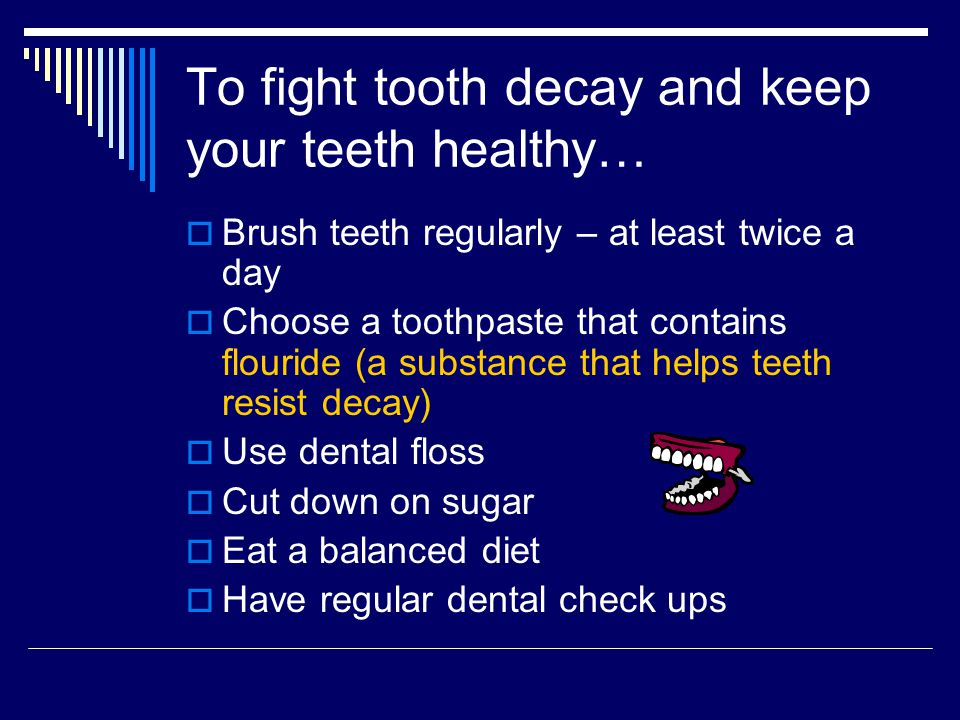 To fight tooth decay and keep your teeth healthy…