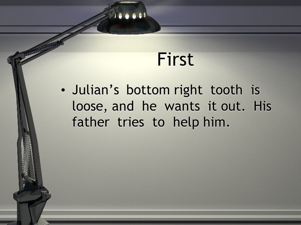 First Julian's bottom right tooth is loose, and he wants it out.