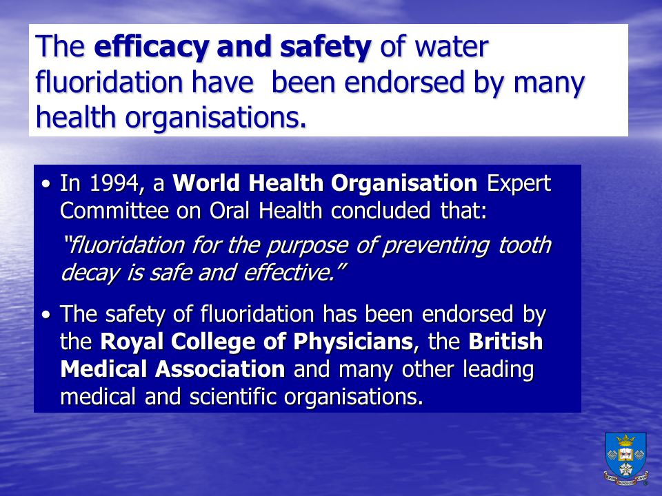 The efficacy and safety of water fluoridation have been endorsed by many health organisations.