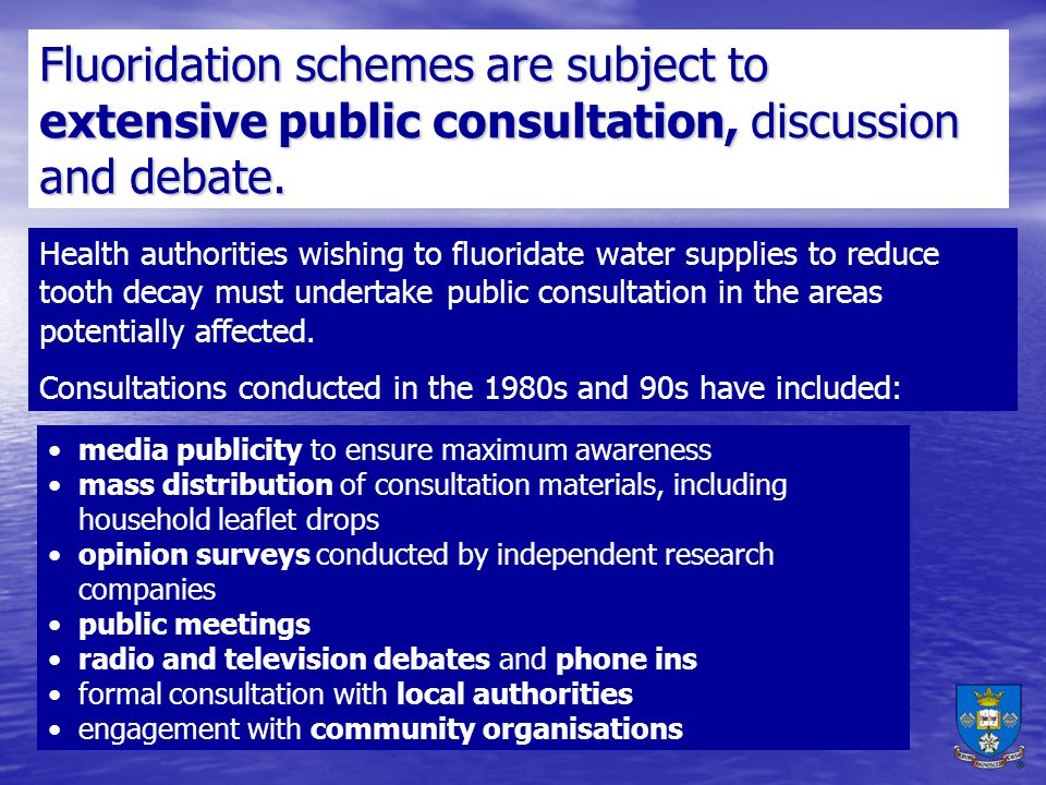 Fluoridation schemes are subject to extensive public consultation, discussion and debate.