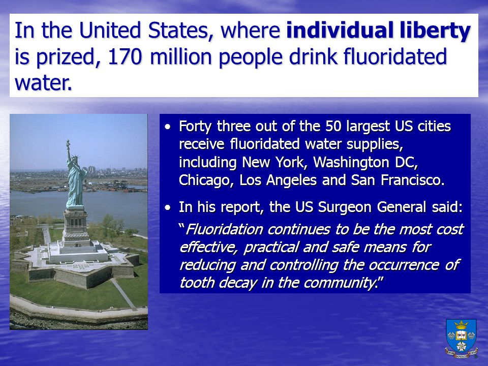 In the United States, where individual liberty is prized, 170 million people drink fluoridated water.