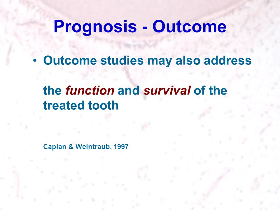 Prognosis - Outcome Outcome studies may also address the function and survival of the treated tooth Caplan & Weintraub, 1997.