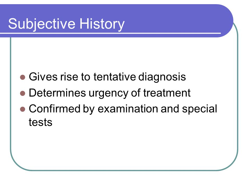 Subjective History Gives rise to tentative diagnosis