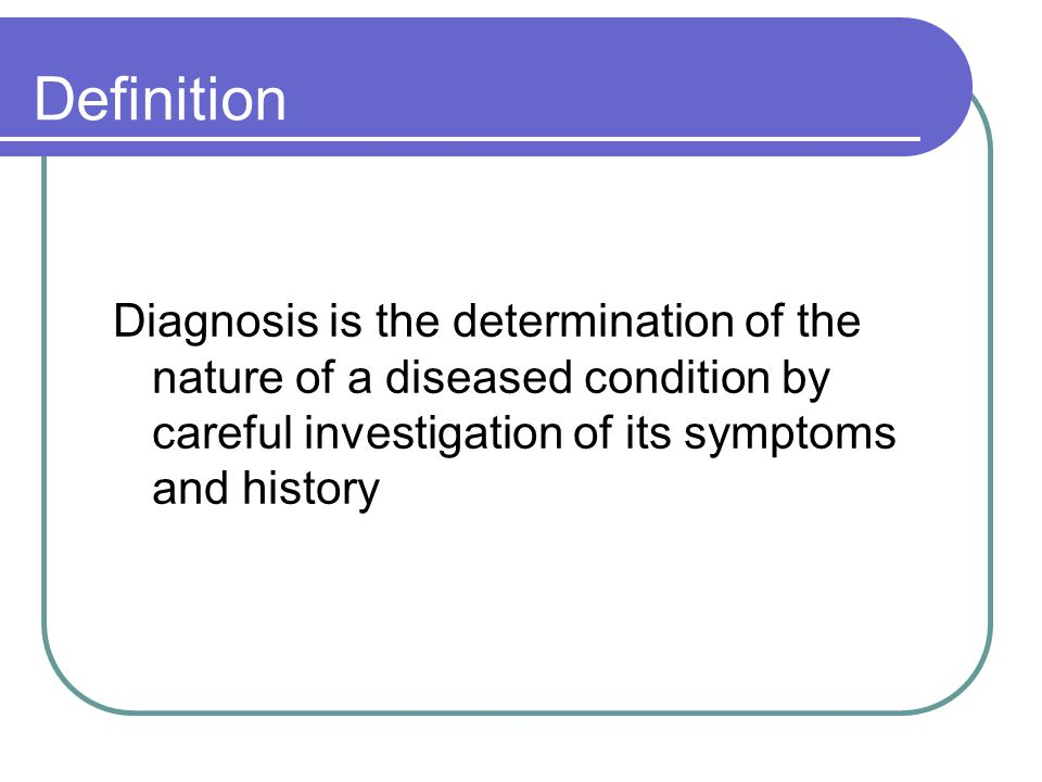 Definition Diagnosis is the determination of the nature of a diseased condition by careful investigation of its symptoms and history.