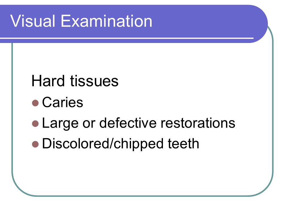 Visual Examination Hard tissues Caries Large or defective restorations