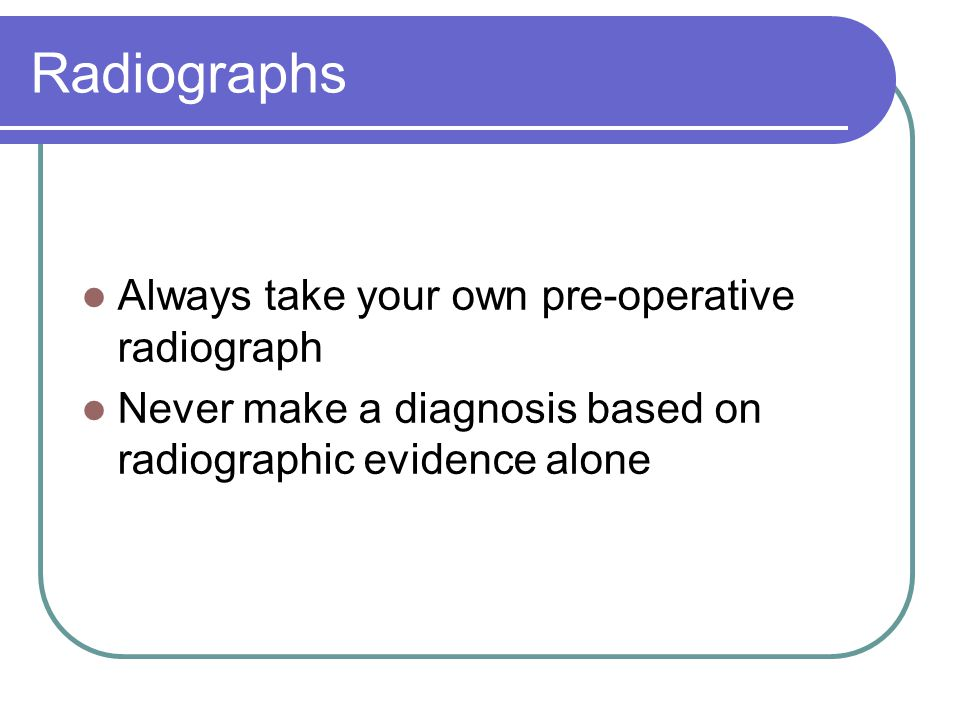 Radiographs Always take your own pre-operative radiograph