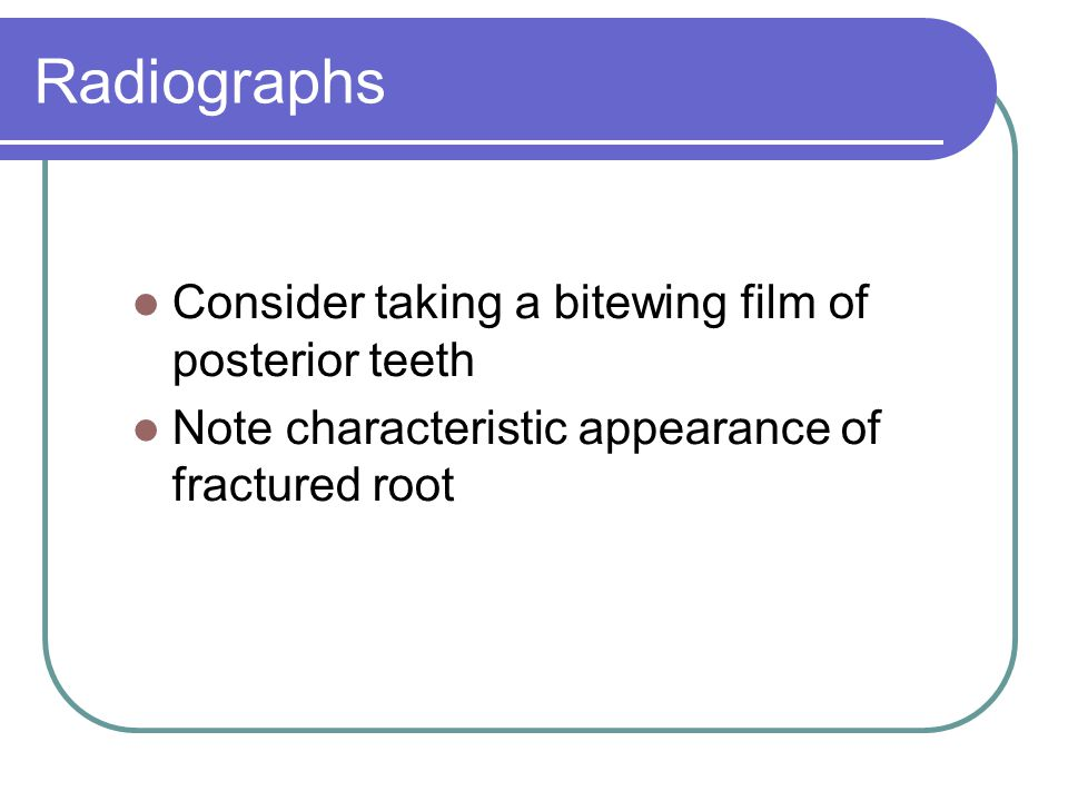 Radiographs Consider taking a bitewing film of posterior teeth