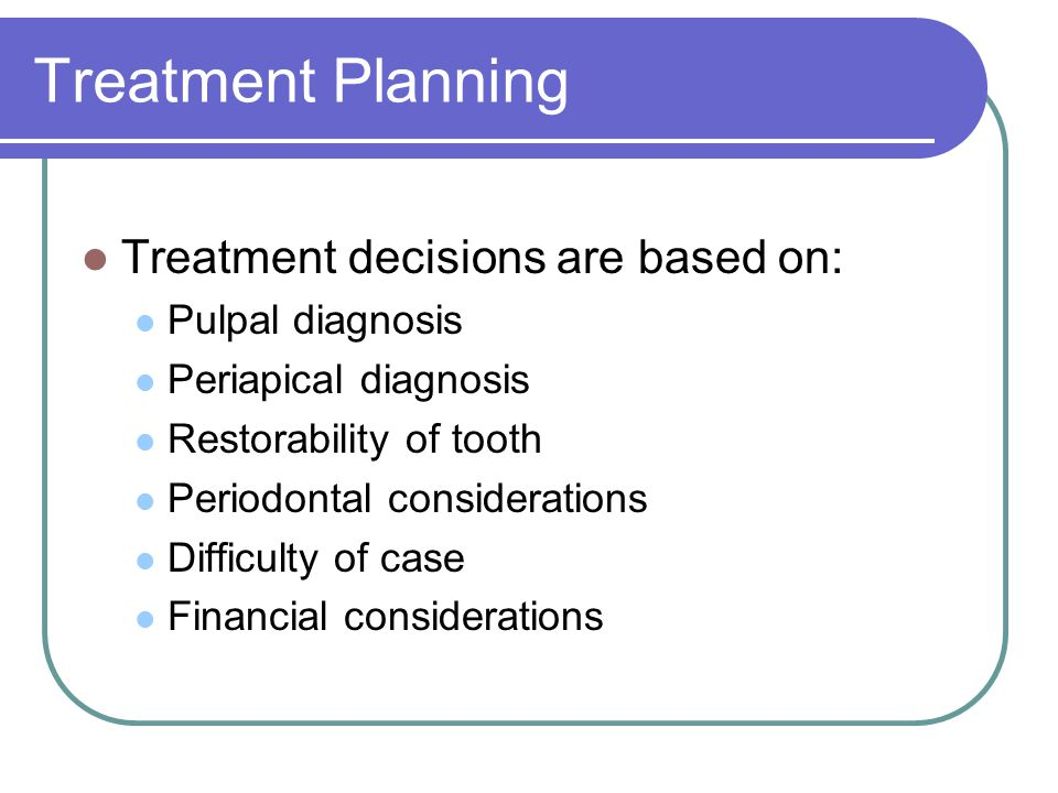 Treatment Planning Treatment decisions are based on: Pulpal diagnosis