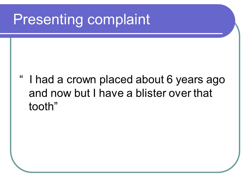 Presenting complaint I had a crown placed about 6 years ago and now but I have a blister over that tooth