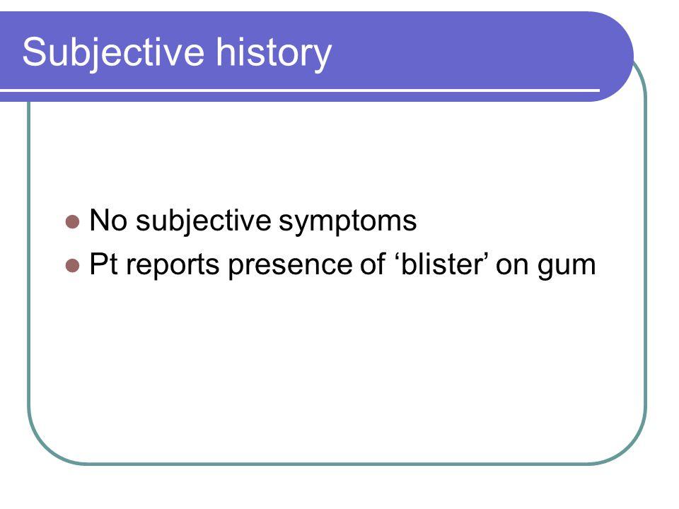 Subjective history No subjective symptoms