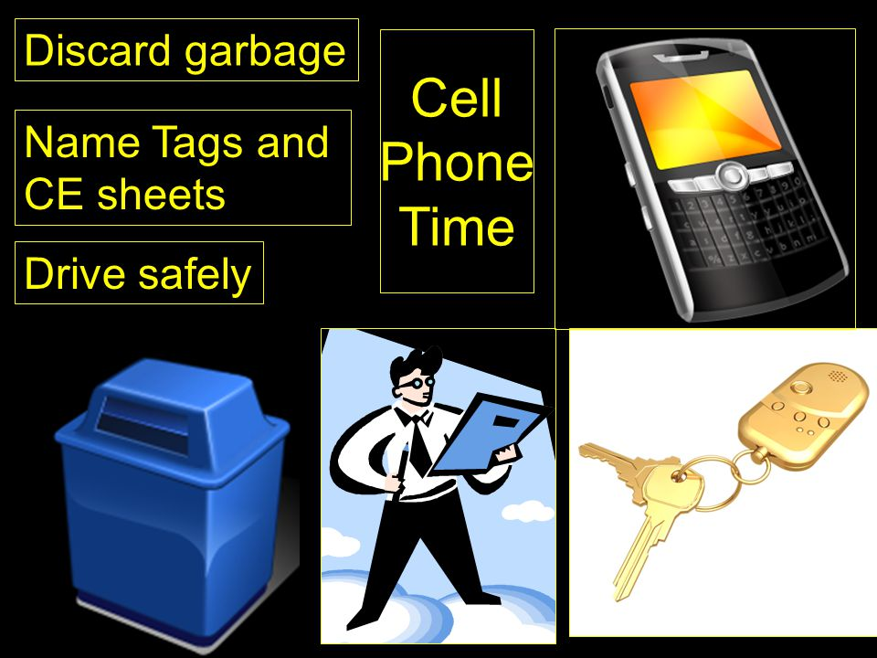 Discard garbage Cell Phone Time Name Tags and CE sheets Drive safely