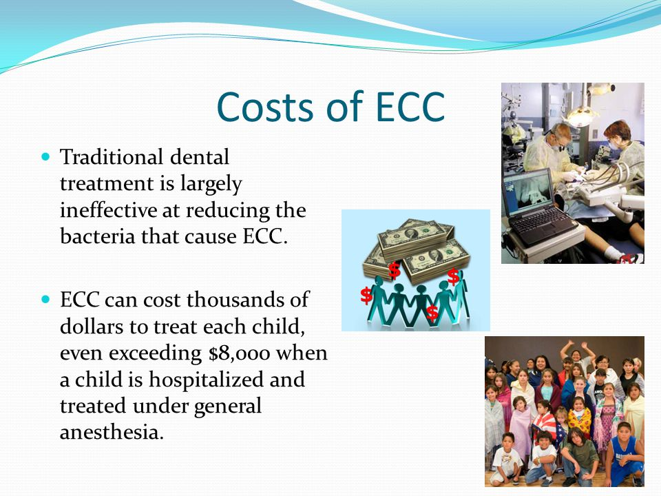 Costs of ECC Traditional dental treatment is largely ineffective at reducing the bacteria that cause ECC.