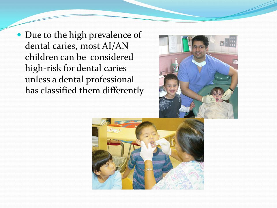 Due to the high prevalence of dental caries, most AI/AN children can be considered high-risk for dental caries unless a dental professional has classified them differently