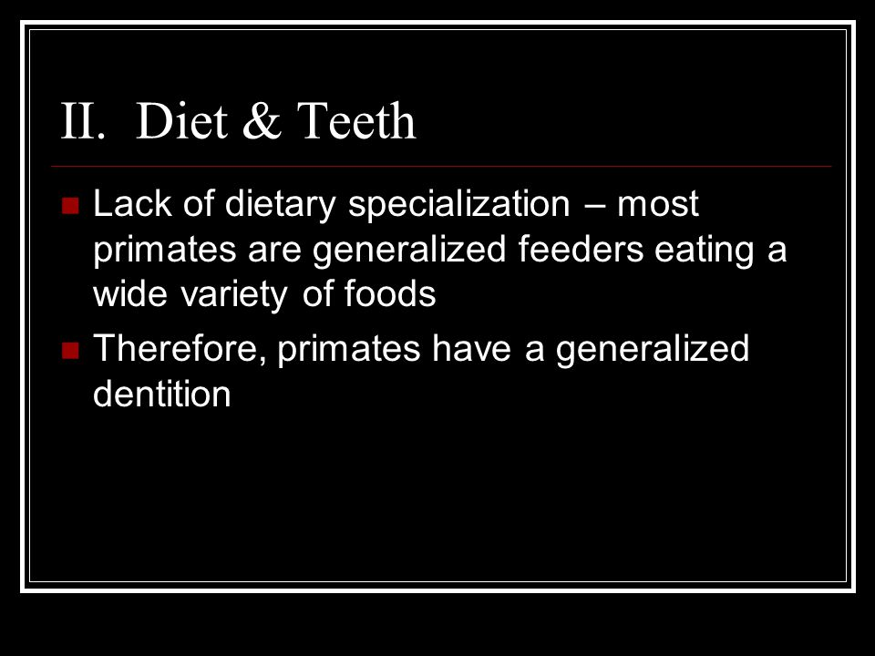 II. Diet & Teeth Lack of dietary specialization – most primates are generalized feeders eating a wide variety of foods.