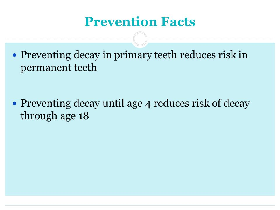 Prevention Facts Preventing decay in primary teeth reduces risk in permanent teeth.