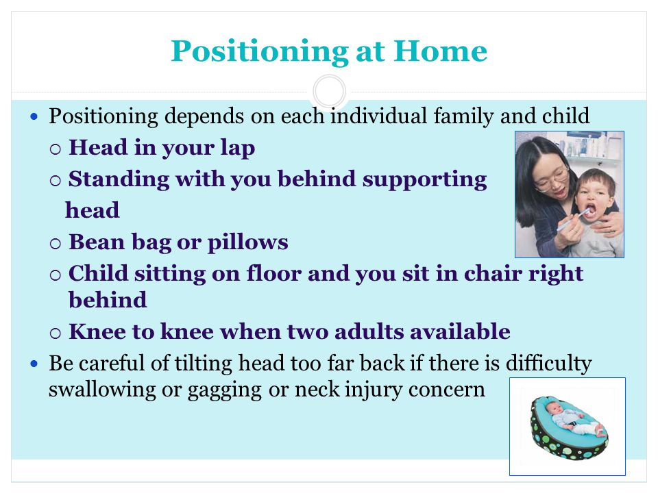 Positioning at Home Positioning depends on each individual family and child. Head in your lap. Standing with you behind supporting.