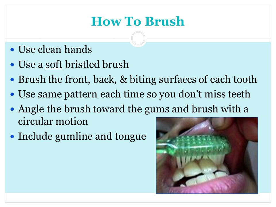 How To Brush Use clean hands Use a soft bristled brush