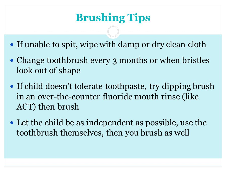 Brushing Tips If unable to spit, wipe with damp or dry clean cloth