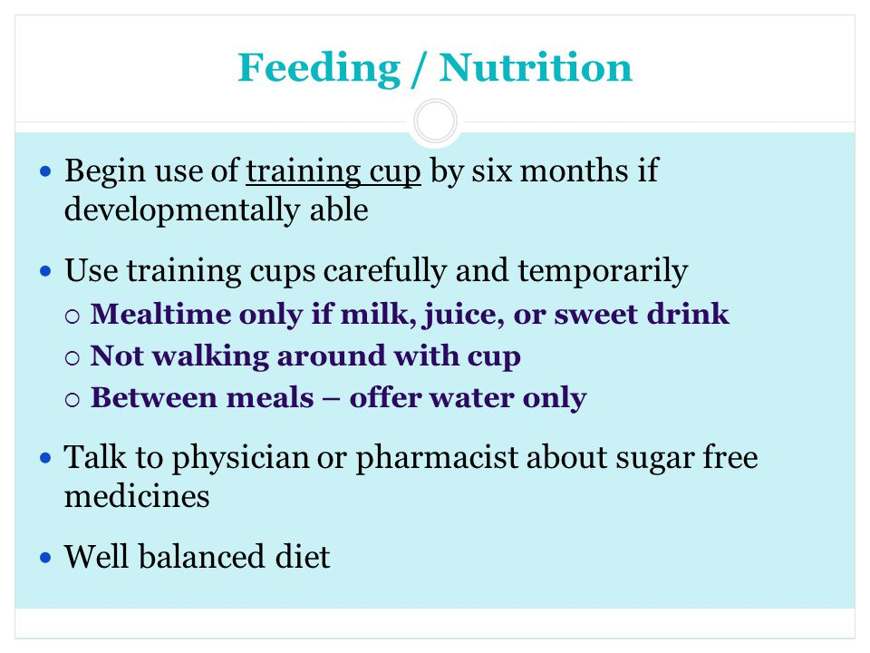 Feeding / Nutrition Begin use of training cup by six months if developmentally able. Use training cups carefully and temporarily.