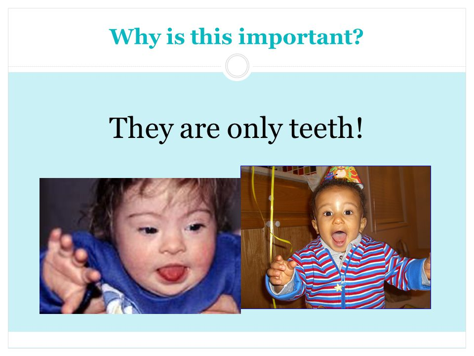 Why is this important They are only teeth!