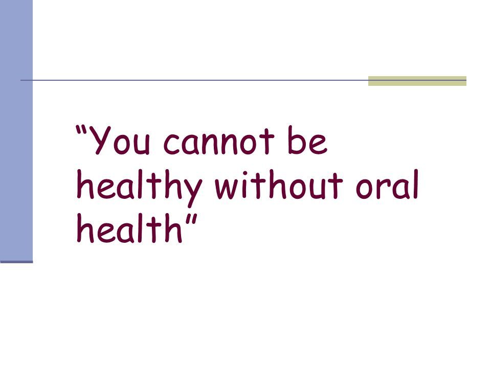 You cannot be healthy without oral health