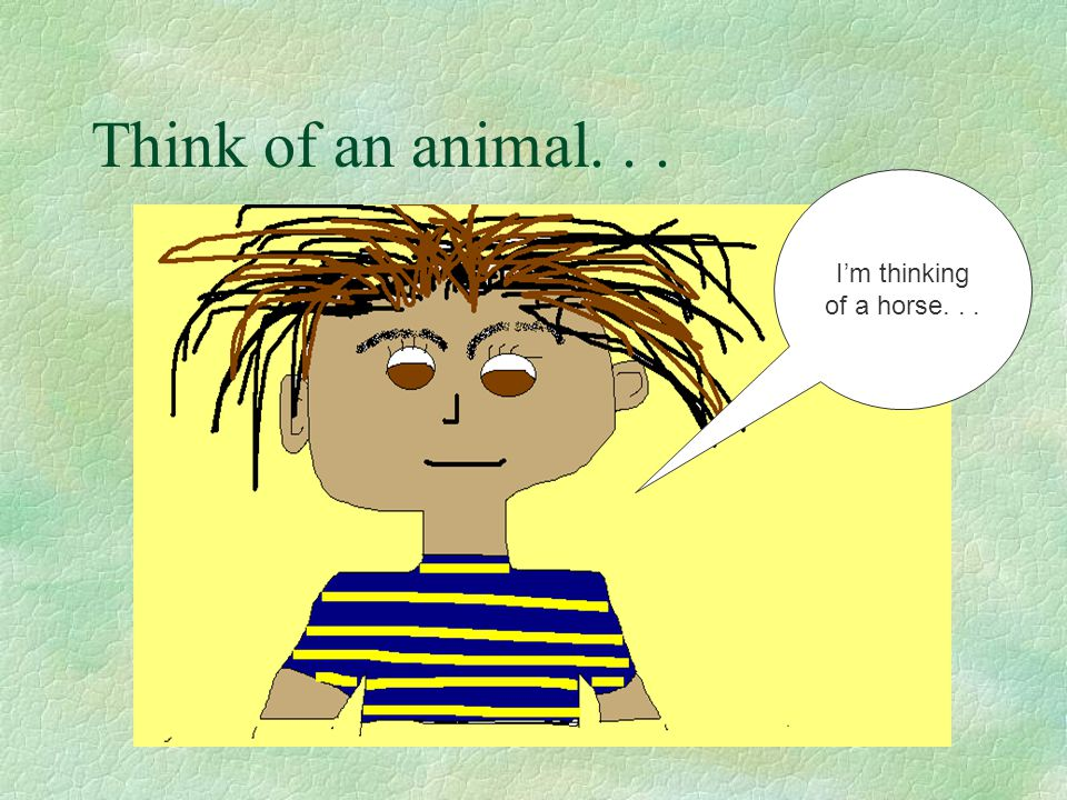 Think of an animal. . . I'm thinking of a horse. . .