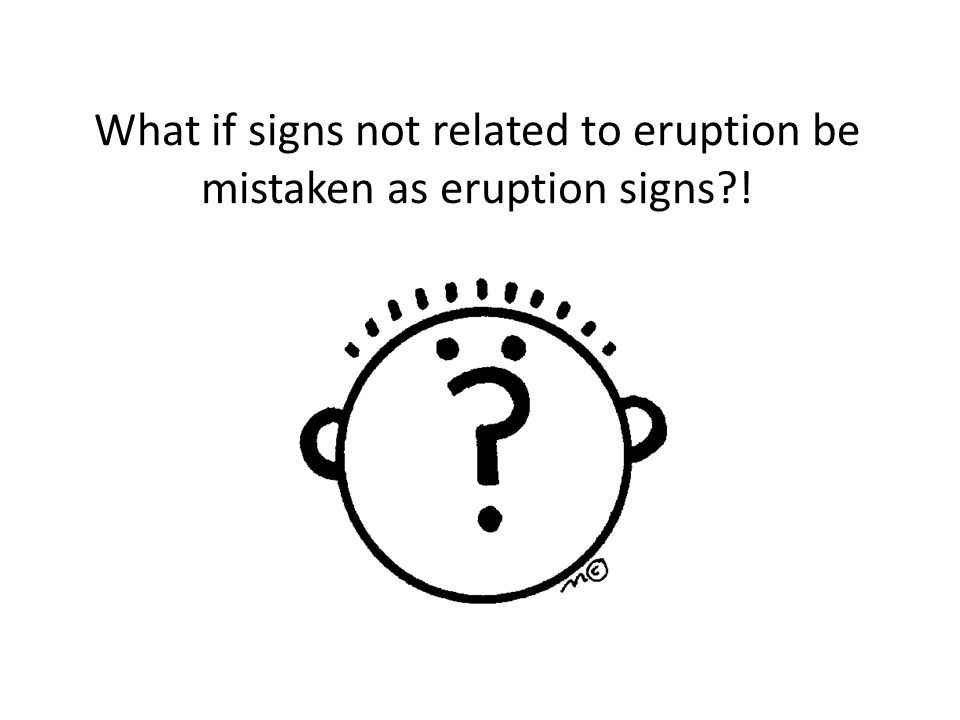 What if signs not related to eruption be mistaken as eruption signs !
