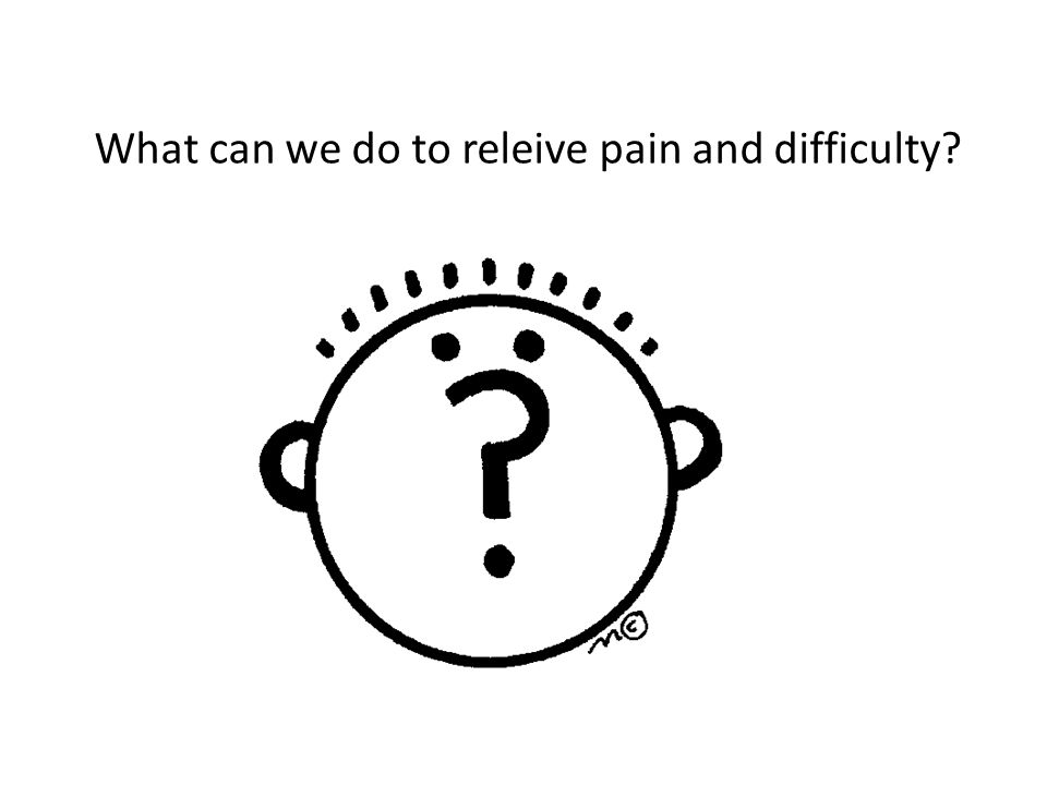 What can we do to releive pain and difficulty