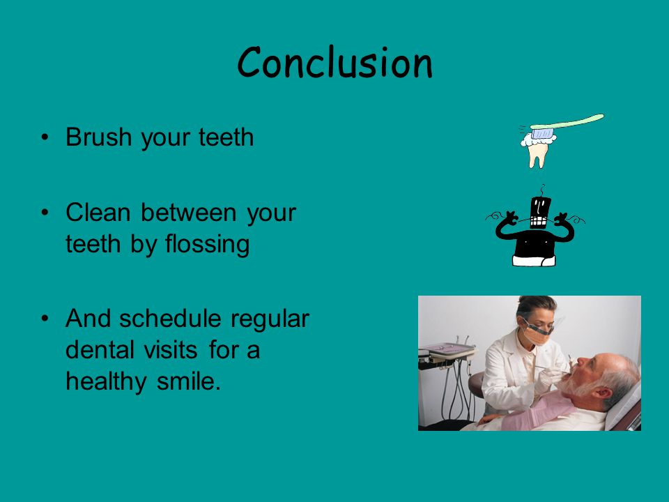 Conclusion Brush your teeth Clean between your teeth by flossing