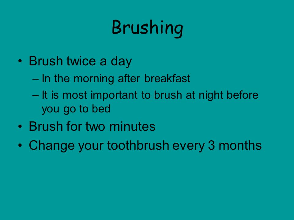 Brushing Brush twice a day Brush for two minutes