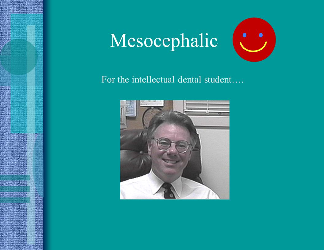 Mesocephalic For the intellectual dental student….